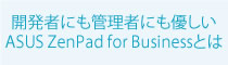 ASUS ZenPad for Business特集:ZenPad for Businessとは